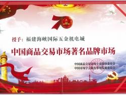"""热烈祝贺海峡国际五金机电城 获""""中国商品交易市场著名品牌市场""""等殊荣"""